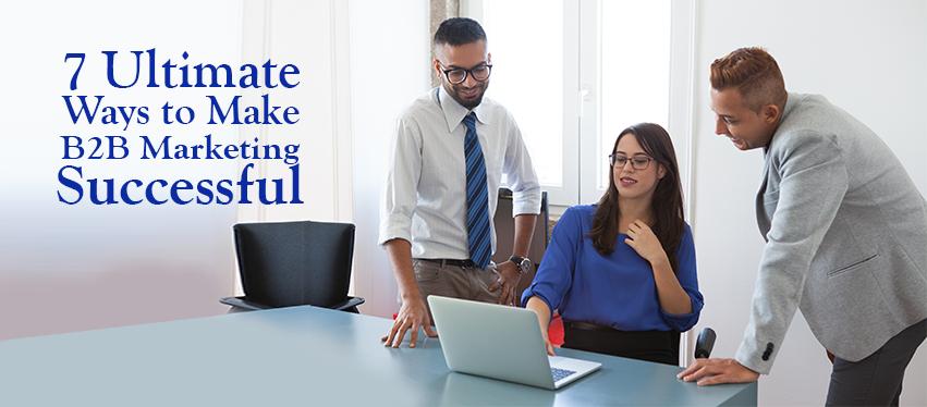7 Ultimate Ways to Make B2B Marketing Successful